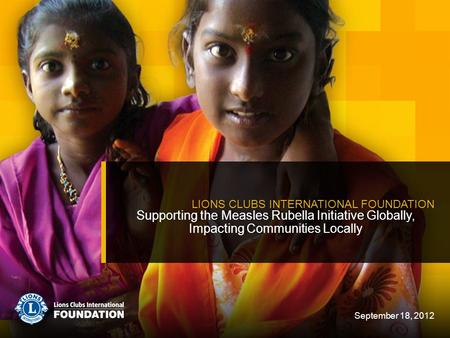 Supporting the Measles Rubella Initiative Globally, Impacting Communities Locally LIONS CLUBS INTERNATIONAL FOUNDATION September 18, 2012.
