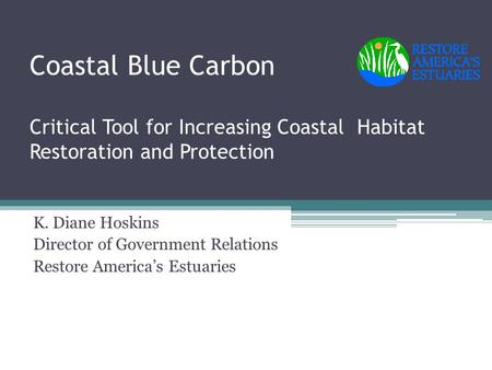 Coastal Blue Carbon Critical Tool for Increasing Coastal Habitat Restoration and Protection K. Diane Hoskins Director of Government Relations Restore America's.
