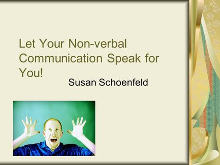 Let Your Non-verbal Communication Speak for You! Susan Schoenfeld.