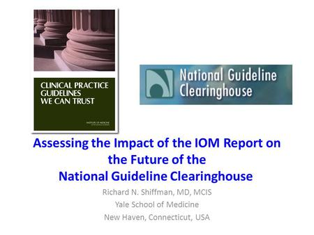 Assessing the Impact of the IOM Report on the Future of the National Guideline Clearinghouse Richard N. Shiffman, MD, MCIS Yale School of Medicine New.