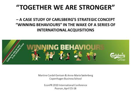 """TOGETHER WE ARE STRONGER"" – A CASE STUDY OF CARLSBERG'S STRATEGIC CONCEPT ""WINNING BEHAVIOURS"" IN THE WAKE OF A SERIES OF INTERNATIONAL ACQUISITIONS Martine."