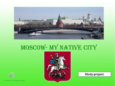 MOSCOW- MY NATIVE CITY Study-project. 1Smirnova M.V./Oderkova Sofiya.