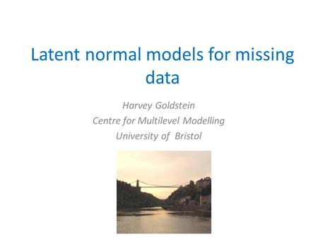 Latent normal models for missing data Harvey Goldstein Centre for Multilevel Modelling University of Bristol.