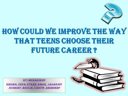 How could we improve the way that teens choose their future career ? By: Mehakdeep Krisha, Zena, ETHAN, amar, jasanjot,gurkirt,maulik, sarvin,Arshdeep.