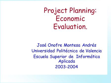 Project Planning: Economic Evaluation. José Onofre Montesa Andrés Universidad Politécnica de Valencia Escuela Superior de Informática Aplicada 2003-2004.