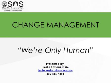 "CHANGE MANAGEMENT ""We're Only Human"" Presented by: Leslie Koziara, CRM 360-586-4893."