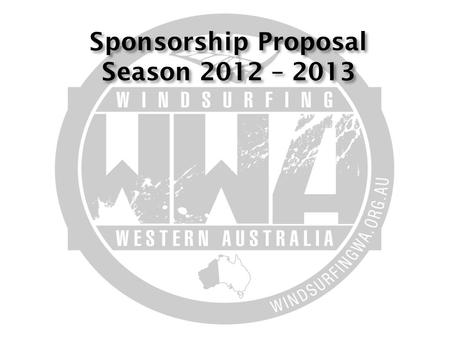 Sponsorship Proposal Season 2012 – 2013.  Windsurfing Western Australia (Inc) is windsurfing's representative body in WA. Our goal is to promote and.
