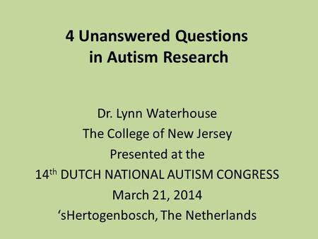 4 Unanswered Questions in Autism Research Dr. Lynn Waterhouse The College of New Jersey Presented at the 14 th DUTCH NATIONAL AUTISM CONGRESS March 21,