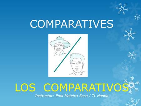 COMPARATIVES LOS COMPARATIVOS Instructor: Ema Mateica Sosa / TL Hanna.