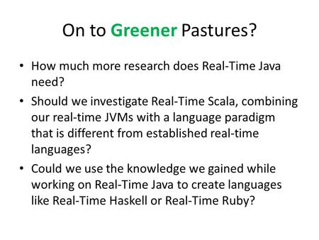 On to Greener Pastures? How much more research does Real-Time Java need? Should we investigate Real-Time Scala, combining our real-time JVMs with a language.
