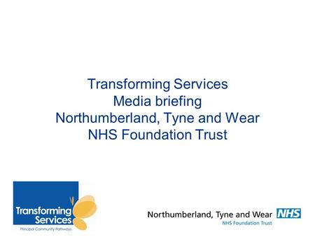 Transforming Services Media briefing Northumberland, Tyne and Wear NHS Foundation Trust.