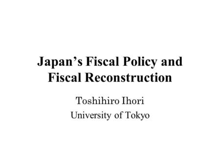 Japan's Fiscal Policy and Fiscal Reconstruction Toshihiro Ihori University of Tokyo.