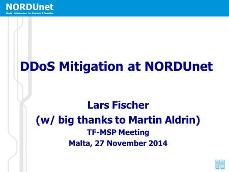 NORDUnet Nordic Infrastructure for Research & Education DDoS Mitigation at NORDUnet Lars Fischer (w/ big thanks to Martin Aldrin) TF-MSP Meeting Malta,