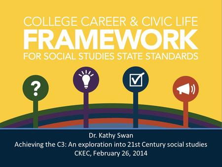 Dr. Kathy Swan Achieving the C3: An exploration into 21st Century social studies CKEC, February 26, 2014 Dr. Kathy Swan Achieving the C3: An exploration.
