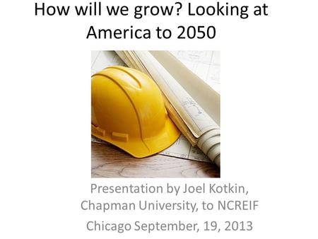 How will we grow? Looking at America to 2050 Presentation by Joel Kotkin, Chapman University, to NCREIF Chicago September, 19, 2013.
