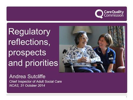 1 Regulatory reflections, prospects and priorities Andrea Sutcliffe Chief Inspector of Adult Social Care NCAS, 31 October 2014.