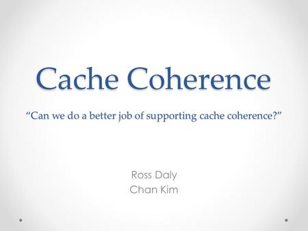 "Cache Coherence ""Can we do a better job of supporting cache coherence?"" Ross Daly Chan Kim."