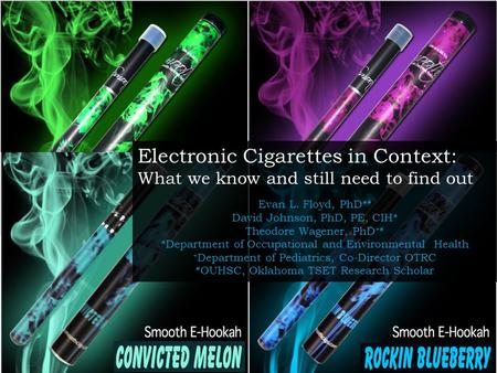 Electronic Cigarettes in Context: What we know and still need to find out Evan L. Floyd, PhD* # David Johnson, PhD, PE, CIH* Theodore Wagener, PhD +# *Department.