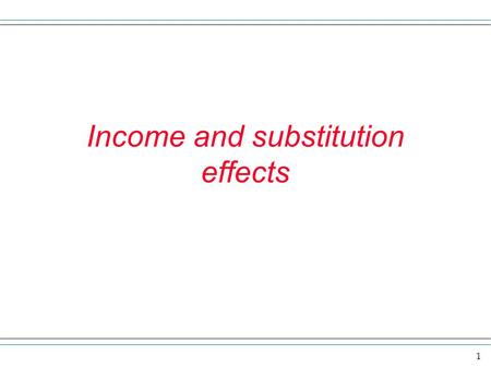 1 Income and substitution effects. 2 Here we want to explore some more of the detail of a price change on the demand for a good. Here is the basic idea.