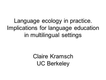 Language ecology in practice. Implications for language education in multilingual settings Claire Kramsch UC Berkeley.