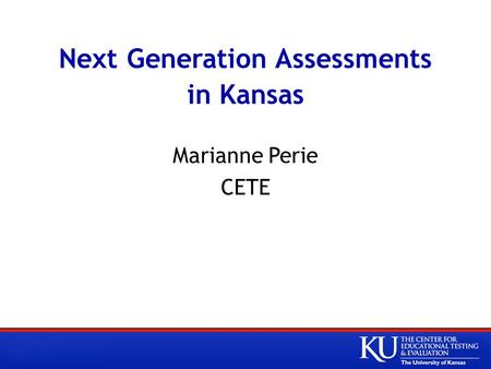 Next Generation Assessments in Kansas Marianne Perie CETE.