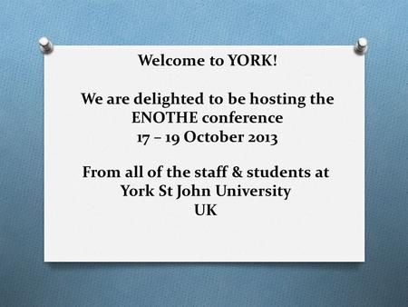 Welcome to YORK! We are delighted to be hosting the ENOTHE conference 17 – 19 October 2013 From all of the staff & students at York St John University.