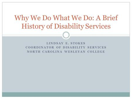 LINDSAY E. STOKES COORDINATOR OF DISABILITY SERVICES NORTH CAROLINA WESLEYAN COLLEGE Why We Do What We Do: A Brief History of Disability Services.