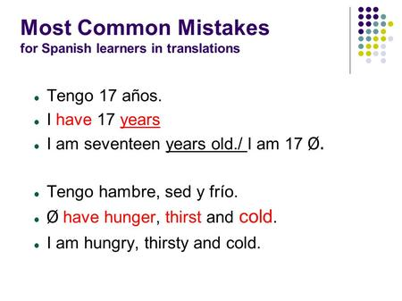 Most Common Mistakes for Spanish learners in translations Tengo 17 años. I have 17 years I am seventeen years old./ I am 17 Ø. Tengo hambre, sed y frío.