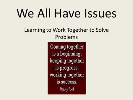 We All Have Issues Learning to Work Together to Solve Problems.