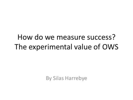 How do we measure success? The experimental value of OWS By Silas Harrebye.