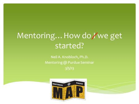Mentoring…How do I we get started? Neil A. Knobloch, Ph.D. Purdue Seminar 3/5/13.