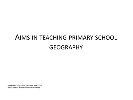A IMS IN TEACHING PRIMARY SCHOOL GEOGRAPHY Core units: Key understandings Years F–4 Illustration 1: Pointers to understanding.