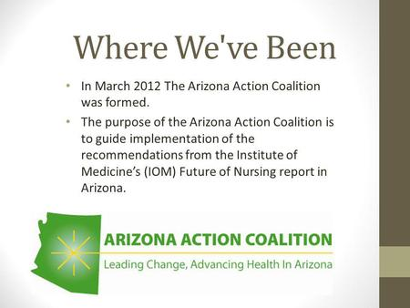Where We've Been In March 2012 The Arizona Action Coalition was formed. The purpose of the Arizona Action Coalition is to guide implementation of the recommendations.