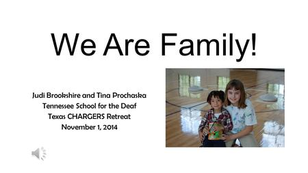 We Are Family! Judi Brookshire and Tina Prochaska Tennessee School for the Deaf Texas CHARGERS Retreat November 1, 2014.