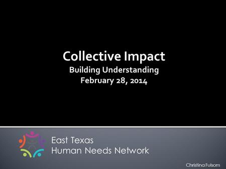 Collective Impact Building Understanding February 28, 2014 East Texas Human Needs Network Christina Fulsom.