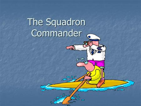 The Squadron Commander. Duties of the Squadron Commander To ensure that all CPS policies, both Squadron and District, are carried out To ensure that all.