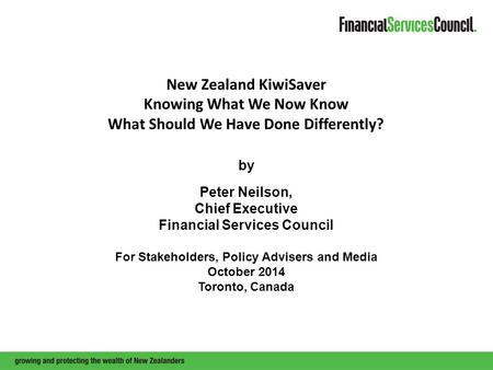 New Zealand KiwiSaver Knowing What We Now Know What Should We Have Done Differently? by Peter Neilson, Chief Executive Financial Services Council For Stakeholders,