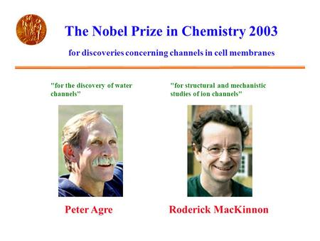 The Nobel Prize in Chemistry 2003 Peter AgreRoderick MacKinnon for discoveries concerning channels in cell membranes for the discovery of water channels