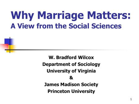 1 Why Marriage Matters: A View from the Social Sciences W. Bradford Wilcox Department of Sociology University of Virginia & James Madison Society Princeton.