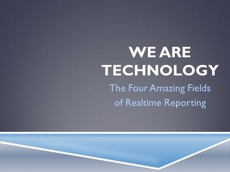 WE ARE TECHNOLOGY The Four Amazing Fields of Realtime Reporting.