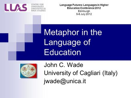 Metaphor in the Language of Education John C. Wade University of Cagliari (Italy) Language Futures: Languages in Higher Education Conference.