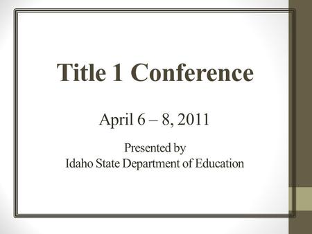 Title 1 Conference April 6 – 8, 2011 Presented by Idaho State Department of Education.