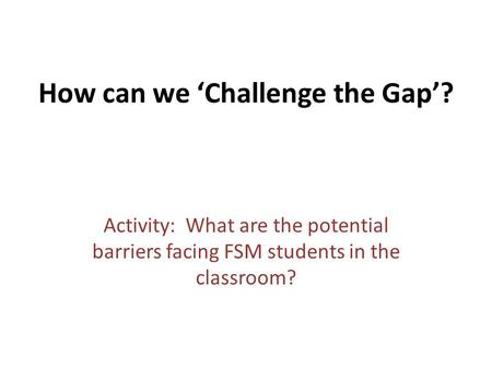How can we 'Challenge the Gap'? Activity: What are the potential barriers facing FSM students in the classroom?