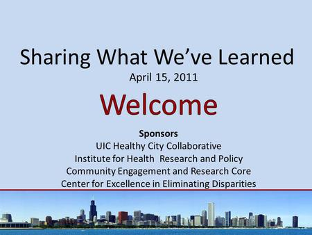 Sharing What We've Learned April 15, 2011 Sponsors UIC Healthy City Collaborative Institute for Health Research and Policy Community Engagement and Research.