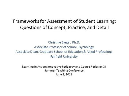 Frameworks for Assessment of Student Learning: Questions of Concept, Practice, and Detail Christine Siegel, Ph.D. Associate Professor of School Psychology.