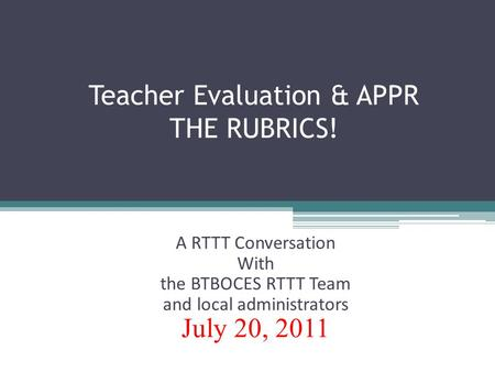 Teacher Evaluation & APPR THE RUBRICS! A RTTT Conversation With the BTBOCES RTTT Team and local administrators July 20, 2011.