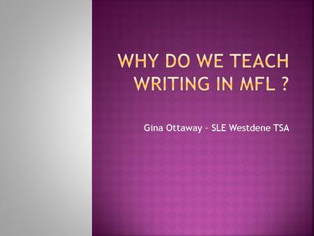 Gina Ottaway – SLE Westdene TSA.  Writing gives learners the opportunity to find ways of expressing their ideas in a foreign language.  Writing gives.