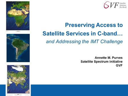 Preserving Access to Satellite Services in C-band… and Addressing the IMT Challenge Annette M. Purves Satellite Spectrum Initiative GVF.
