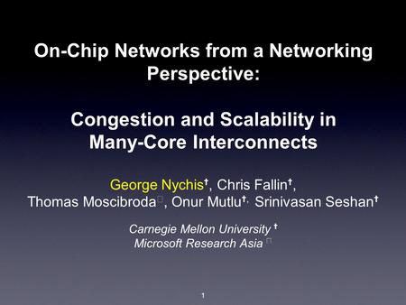 1 On-Chip Networks from a Networking Perspective: Congestion and Scalability in Many-Core Interconnects George Nychis ✝, Chris Fallin ✝, Thomas Moscibroda.