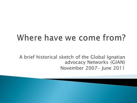 A brief historical sketch of the Global Ignatian advocacy Networks (GIAN) November 2007- June 2011.